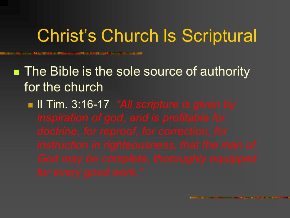 Christ's Church Is Scriptural The Bible is the sole source of authority for the church II Tim.