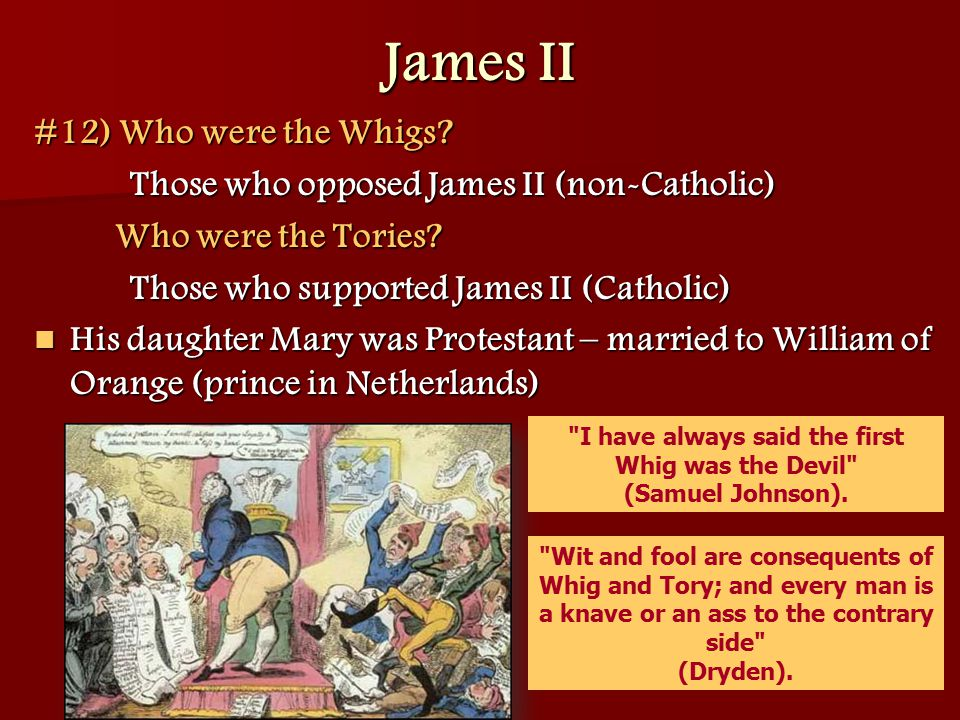 James II #12) Who were the Whigs? Those who opposed James II (non-Catholic) Who were the Tories? Those who supported James II (Catholic) His daughter