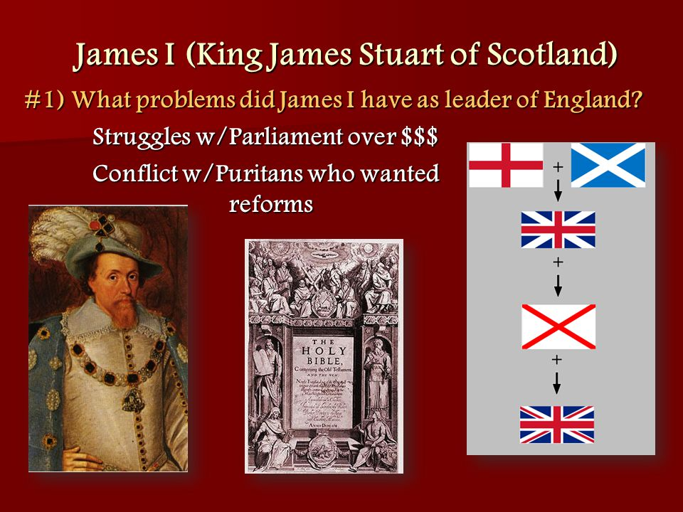 James I (King James Stuart of Scotland) #1) What problems did James I have as leader of England? Struggles w/Parliament over $$$ Conflict w/Puritans w
