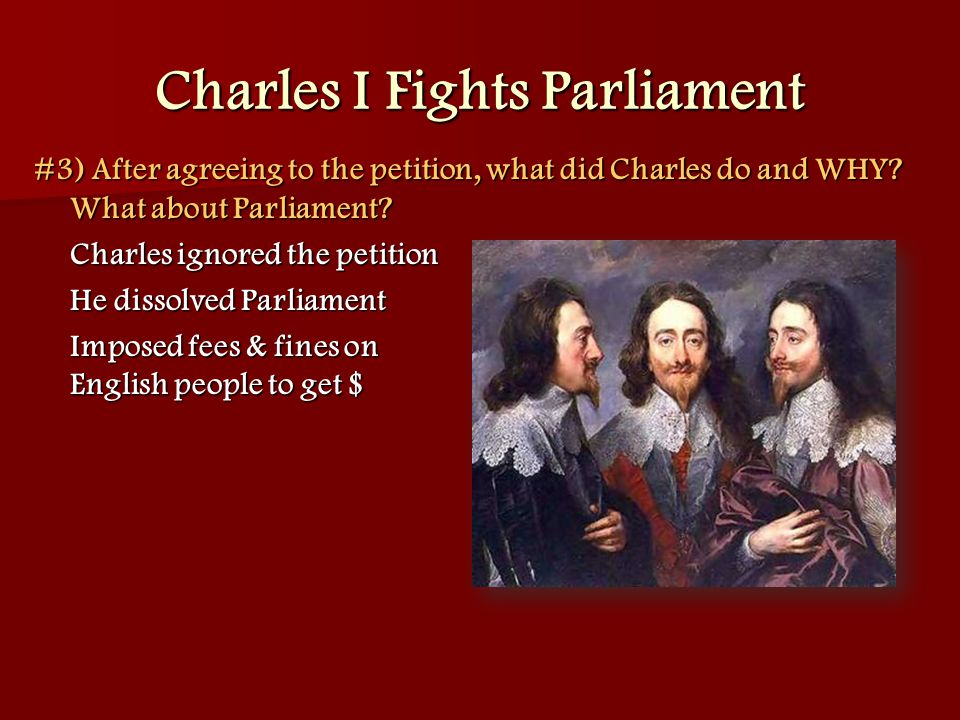 Charles I Fights Parliament #3) After agreeing to the petition, what did Charles do and WHY? What about Parliament? Charles ignored the petition He di