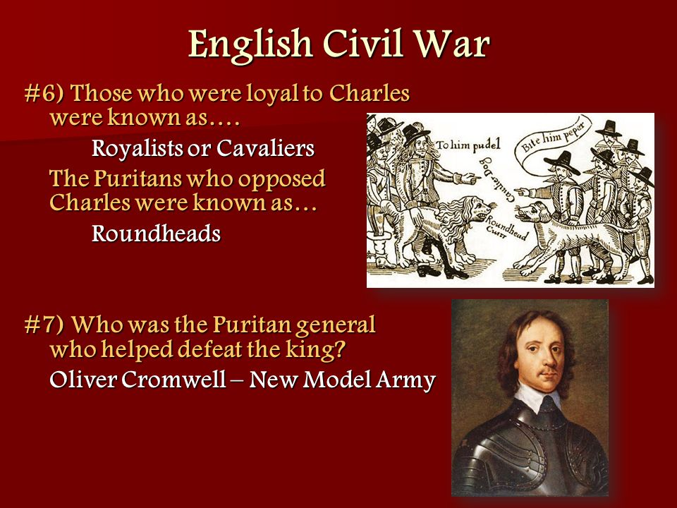 #6) Those who were loyal to Charles were known as…. Royalists or Cavaliers The Puritans who opposed Charles were known as… Roundheads #7) Who was the
