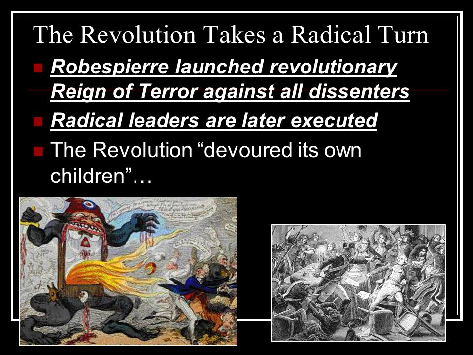 The Revolution Takes a Radical Turn Robespierre launched revolutionary Reign of Terror against all dissenters Radical leaders are later executed The Revolution devoured its own children …