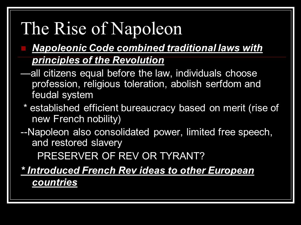 The Rise of Napoleon Napoleonic Code combined traditional laws with principles of the Revolution —all citizens equal before the law, individuals choose profession, religious toleration, abolish serfdom and feudal system * established efficient bureaucracy based on merit (rise of new French nobility) --Napoleon also consolidated power, limited free speech, and restored slavery PRESERVER OF REV OR TYRANT.