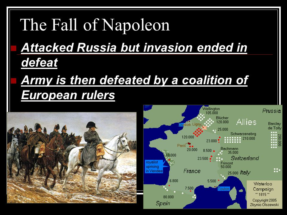The Fall of Napoleon Attacked Russia but invasion ended in defeat Army is then defeated by a coalition of European rulers