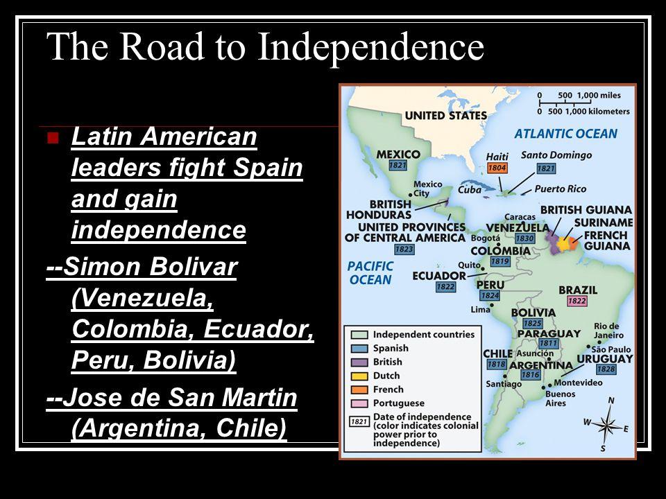 The Road to Independence Latin American leaders fight Spain and gain independence --Simon Bolivar (Venezuela, Colombia, Ecuador, Peru, Bolivia) --Jose de San Martin (Argentina, Chile)
