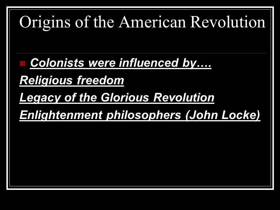 Origins of the American Revolution Colonists were influenced by….