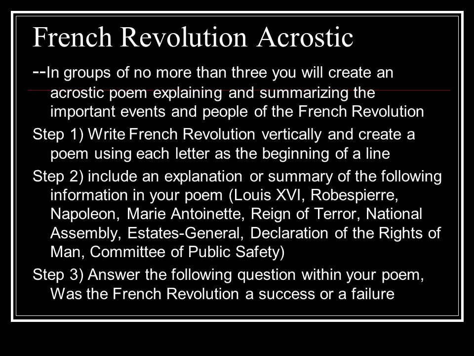 French Revolution Acrostic -- In groups of no more than three you will create an acrostic poem explaining and summarizing the important events and people of the French Revolution Step 1) Write French Revolution vertically and create a poem using each letter as the beginning of a line Step 2) include an explanation or summary of the following information in your poem (Louis XVI, Robespierre, Napoleon, Marie Antoinette, Reign of Terror, National Assembly, Estates-General, Declaration of the Rights of Man, Committee of Public Safety) Step 3) Answer the following question within your poem, Was the French Revolution a success or a failure