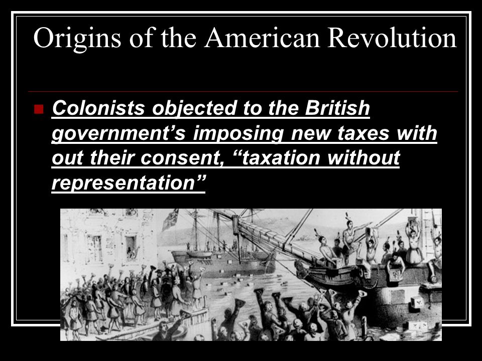 Origins of the American Revolution Colonists objected to the British government's imposing new taxes with out their consent, taxation without representation