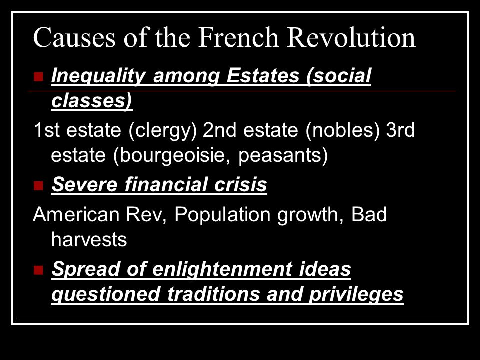 Causes of the French Revolution Inequality among Estates (social classes) 1st estate (clergy) 2nd estate (nobles) 3rd estate (bourgeoisie, peasants) Severe financial crisis American Rev, Population growth, Bad harvests Spread of enlightenment ideas questioned traditions and privileges