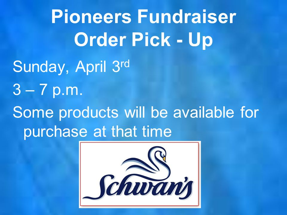 Pioneers Fundraiser Order Pick - Up Sunday, April 3 rd 3 – 7 p.m.