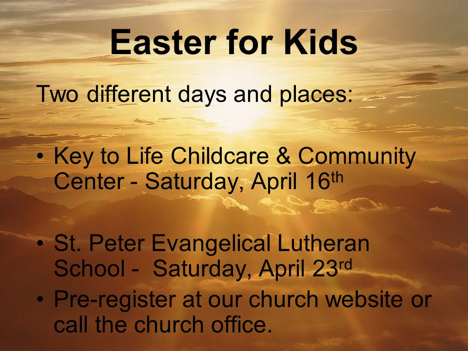 Easter for Kids Two different days and places: Key to Life Childcare & Community Center - Saturday, April 16 th St.