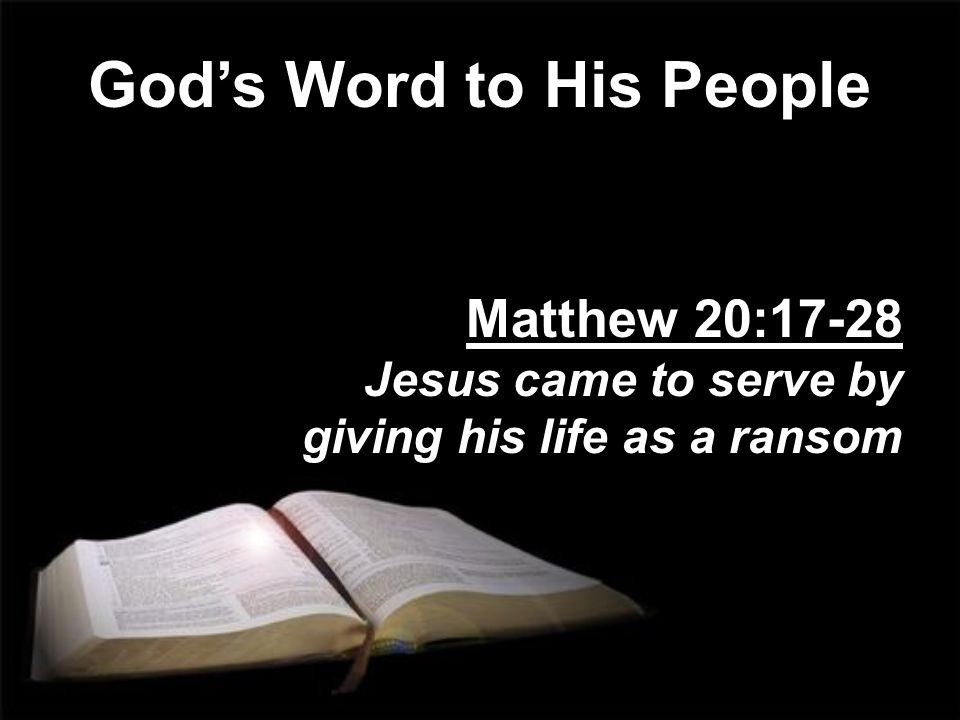 God's Word to His People Matthew 20:17-28 Jesus came to serve by giving his life as a ransom