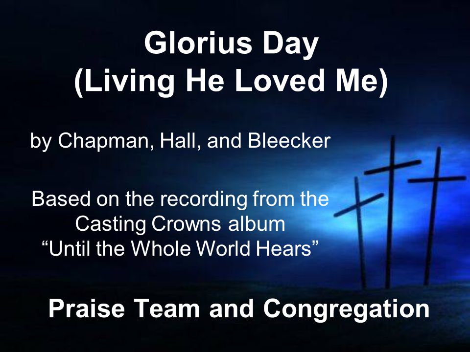 Glorius Day (Living He Loved Me) Praise Team and Congregation by Chapman, Hall, and Bleecker Based on the recording from the Casting Crowns album Until the Whole World Hears