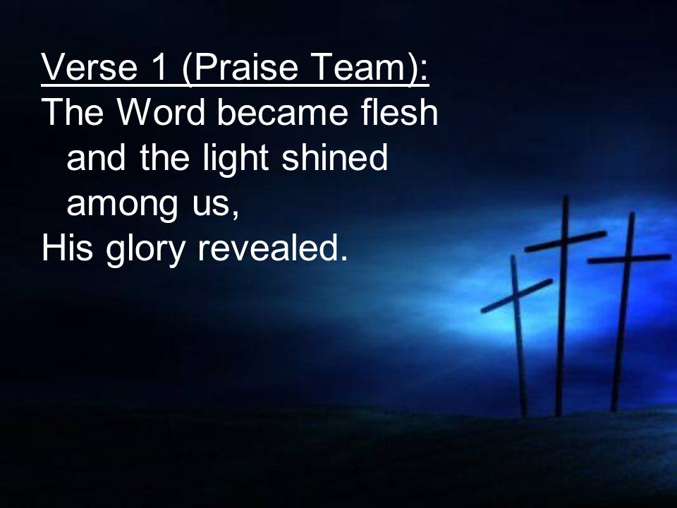 Verse 1 (Praise Team): The Word became flesh and the light shined among us, His glory revealed.