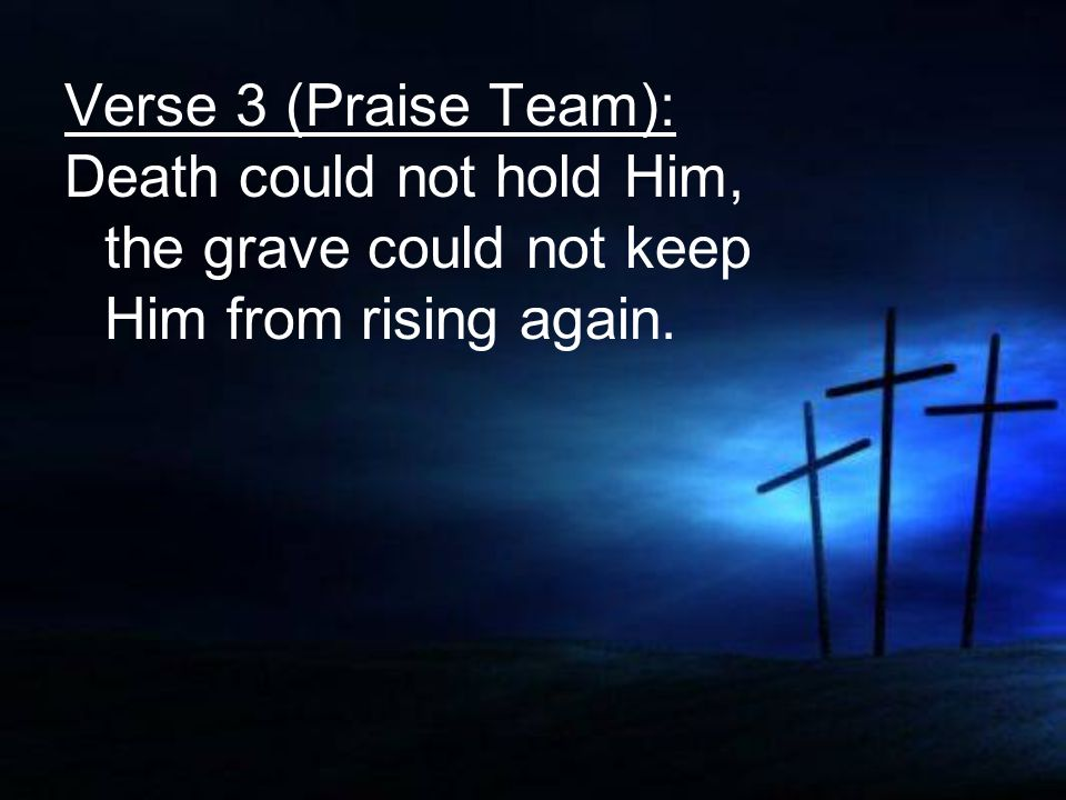 Verse 3 (Praise Team): Death could not hold Him, the grave could not keep Him from rising again.