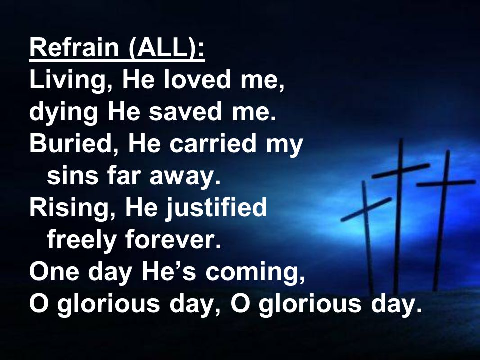 Refrain (ALL): Living, He loved me, dying He saved me.