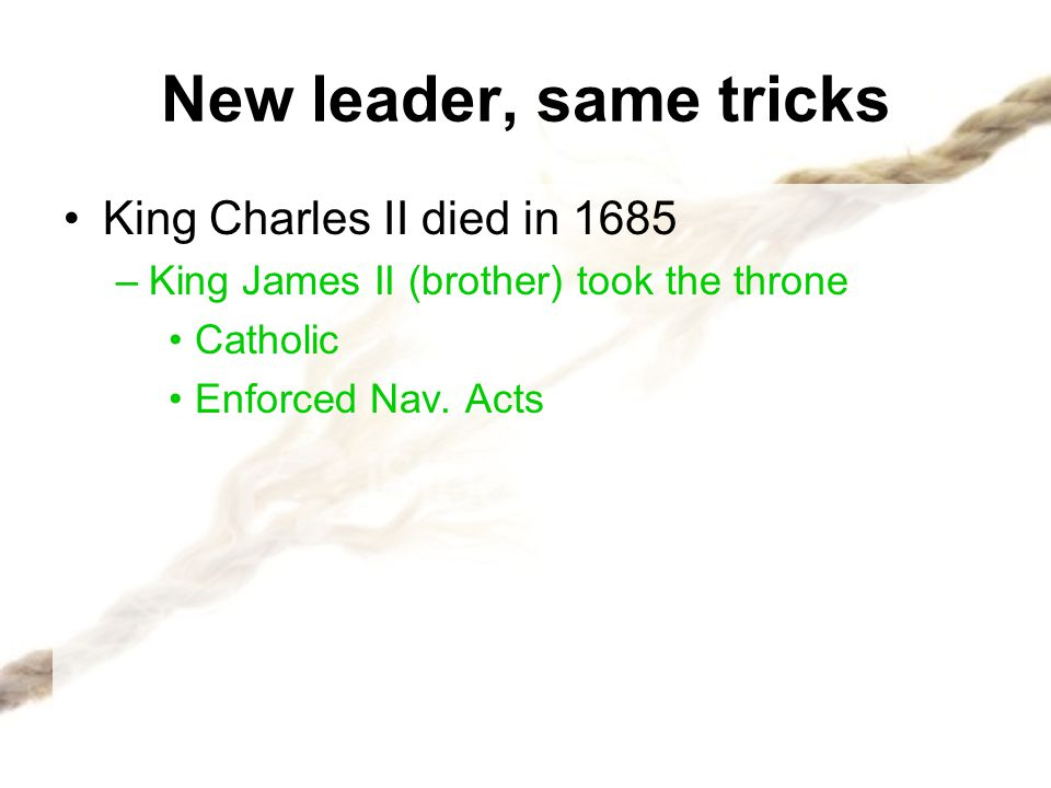 New leader, same tricks Glorious Revolution: –King James fled England –Parliament asked William and Mary of Orange to take over the throne