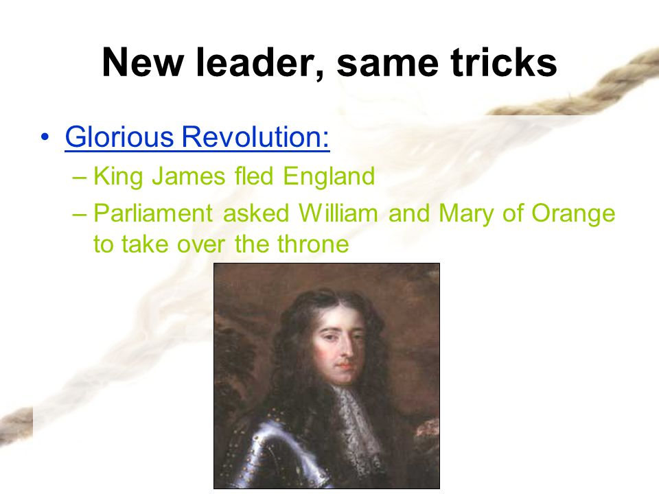 Glorious Revolution The Glorious Revolution showed that Parliament has more power than the King –In the colonies, Wm.