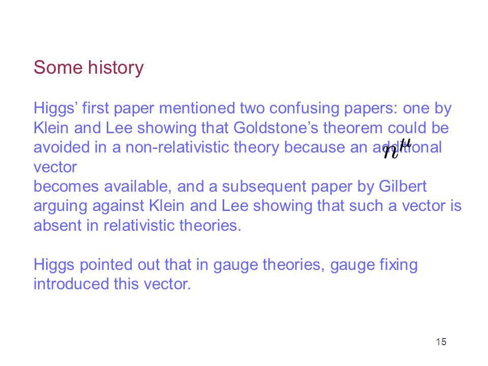 Some history Higgs' first paper mentioned two confusing papers: one by Klein and Lee showing that Goldstone's theorem could be avoided in a non-relativistic theory because an additional vector becomes available, and a subsequent paper by Gilbert arguing against Klein and Lee showing that such a vector is absent in relativistic theories.