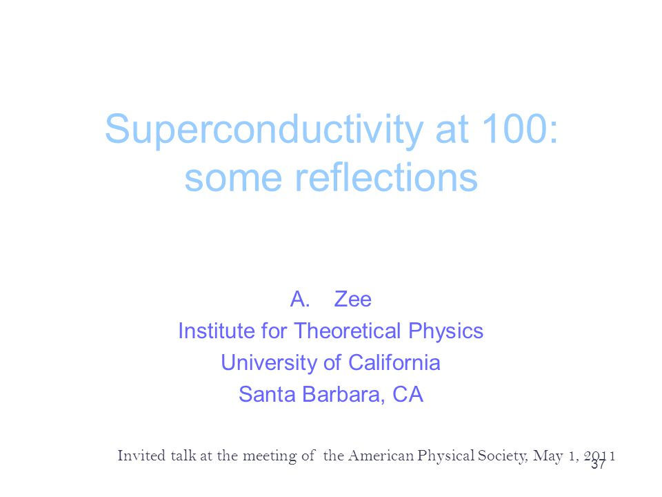 Superconductivity at 100: some reflections A.Zee Institute for Theoretical Physics University of California Santa Barbara, CA Invited talk at the meeting of the American Physical Society, May 1, 2011 37