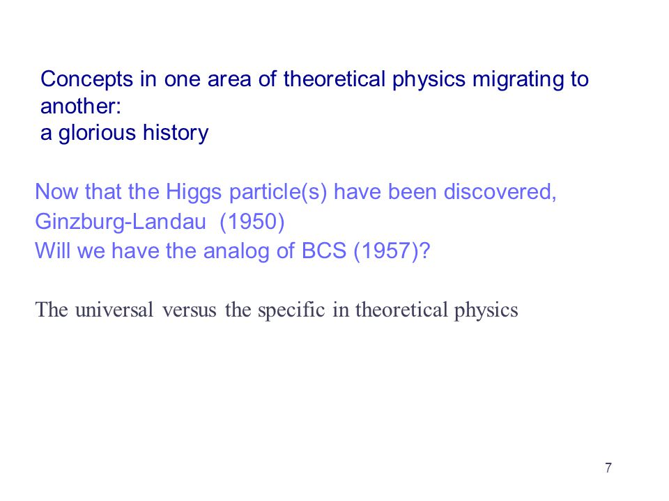 Concepts in one area of theoretical physics migrating to another: a glorious history Now that the Higgs particle(s) have been discovered, Ginzburg-Landau (1950) Will we have the analog of BCS (1957).