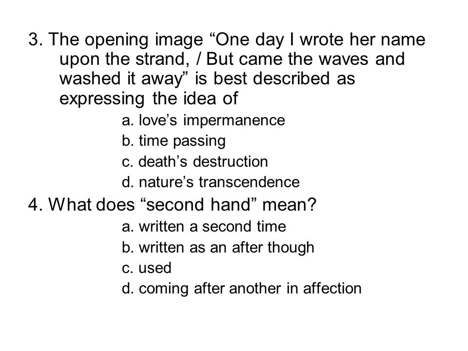 """3. The opening image """"One day I wrote her name upon the strand, / But came the waves and washed it away"""" is best described as expressing the idea of a"""