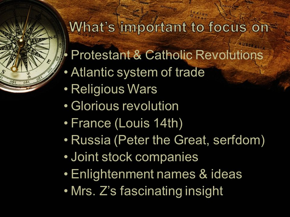 Protestant & Catholic Revolutions Atlantic system of trade Religious Wars Glorious revolution France (Louis 14th) Russia (Peter the Great, serfdom) Joint stock companies Enlightenment names & ideas Mrs.