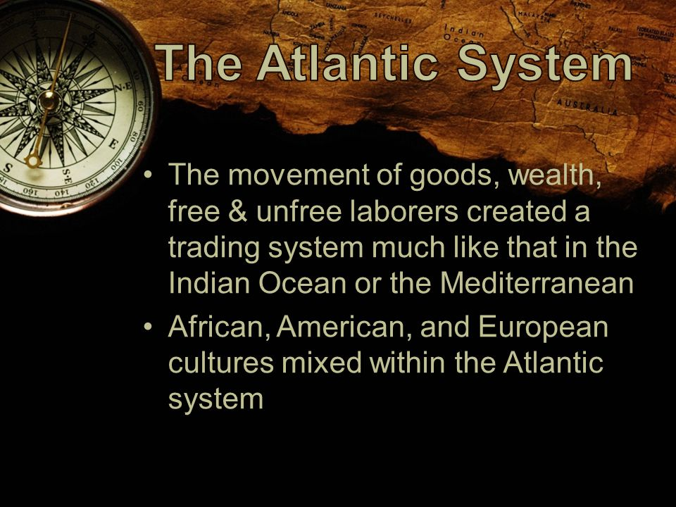 The movement of goods, wealth, free & unfree laborers created a trading system much like that in the Indian Ocean or the Mediterranean African, American, and European cultures mixed within the Atlantic system