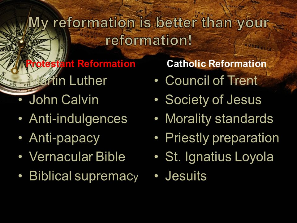 Protestant Reformation Martin Luther John Calvin Anti-indulgences Anti-papacy Vernacular Bible Biblical supremac y Catholic Reformation Council of Trent Society of Jesus Morality standards Priestly preparation St.