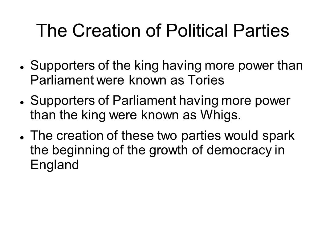 The Creation of Political Parties Supporters of the king having more power than Parliament were known as Tories Supporters of Parliament having more power than the king were known as Whigs.