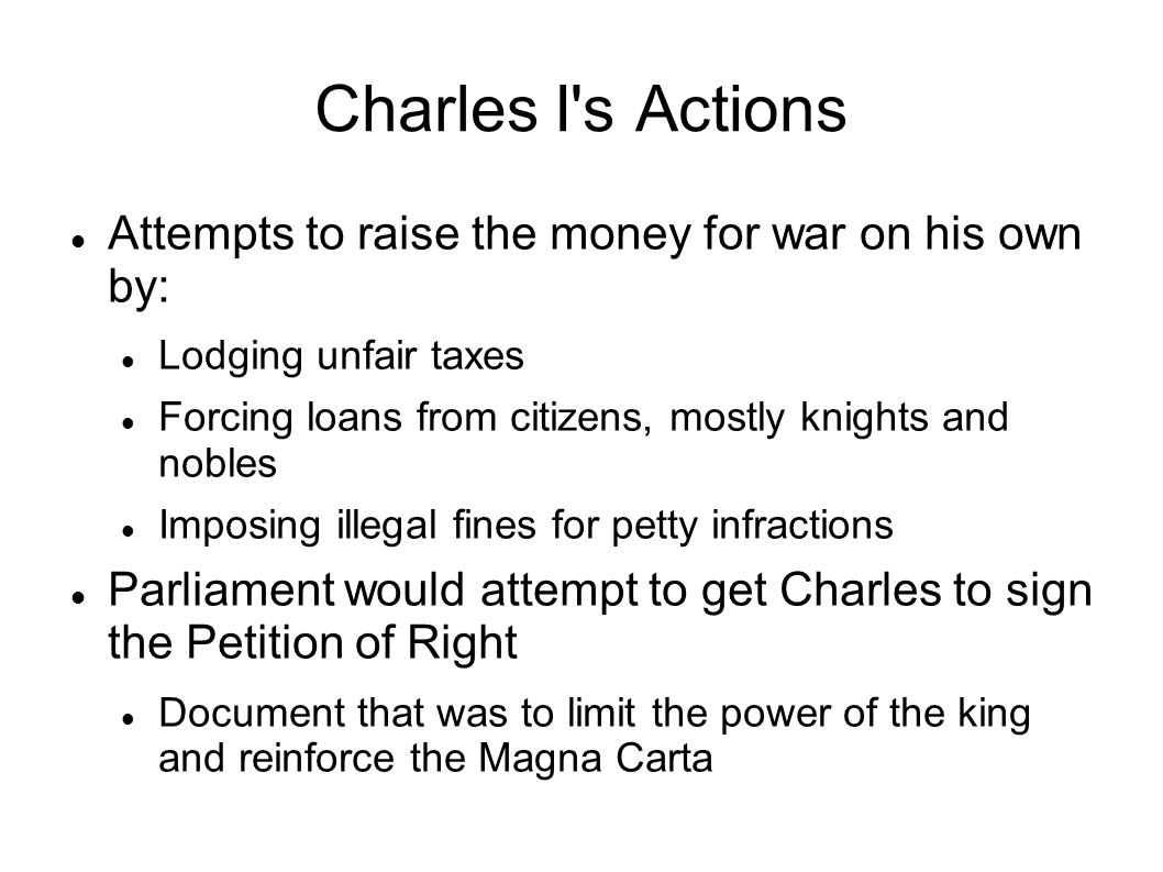 Charles I s Actions Attempts to raise the money for war on his own by: Lodging unfair taxes Forcing loans from citizens, mostly knights and nobles Imposing illegal fines for petty infractions Parliament would attempt to get Charles to sign the Petition of Right Document that was to limit the power of the king and reinforce the Magna Carta