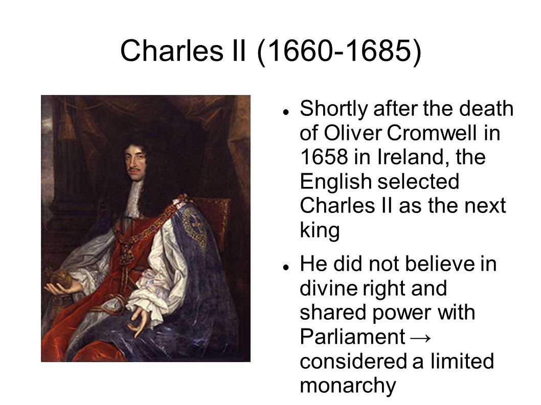 Charles II (1660-1685) Shortly after the death of Oliver Cromwell in 1658 in Ireland, the English selected Charles II as the next king He did not believe in divine right and shared power with Parliament → considered a limited monarchy
