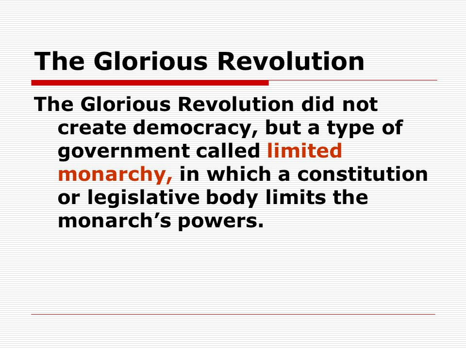 The Glorious Revolution The Glorious Revolution did not create democracy, but a type of government called limited monarchy, in which a constitution or