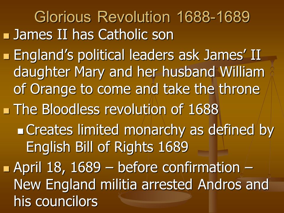 Glorious Revolution 1688-1689 James II has Catholic son James II has Catholic son England's political leaders ask James' II daughter Mary and her husband William of Orange to come and take the throne England's political leaders ask James' II daughter Mary and her husband William of Orange to come and take the throne The Bloodless revolution of 1688 The Bloodless revolution of 1688 Creates limited monarchy as defined by English Bill of Rights 1689 Creates limited monarchy as defined by English Bill of Rights 1689 April 18, 1689 – before confirmation – New England militia arrested Andros and his councilors April 18, 1689 – before confirmation – New England militia arrested Andros and his councilors