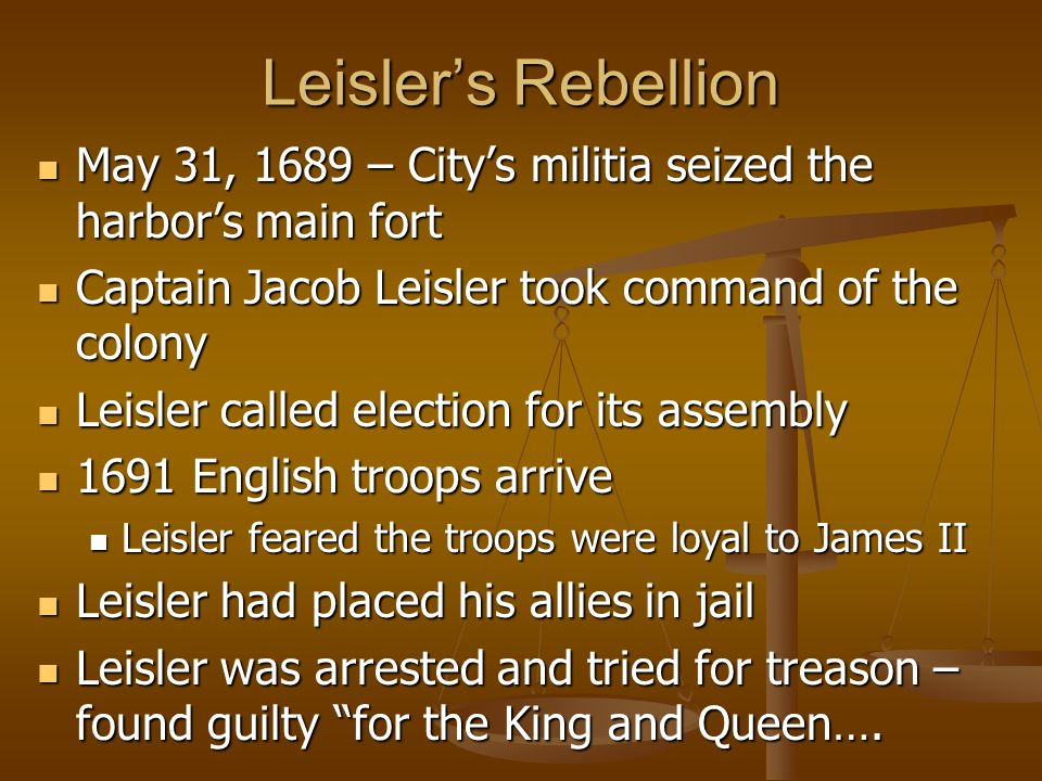 Leisler's Rebellion May 31, 1689 – City's militia seized the harbor's main fort May 31, 1689 – City's militia seized the harbor's main fort Captain Jacob Leisler took command of the colony Captain Jacob Leisler took command of the colony Leisler called election for its assembly Leisler called election for its assembly 1691 English troops arrive 1691 English troops arrive Leisler feared the troops were loyal to James II Leisler feared the troops were loyal to James II Leisler had placed his allies in jail Leisler had placed his allies in jail Leisler was arrested and tried for treason – found guilty for the King and Queen….