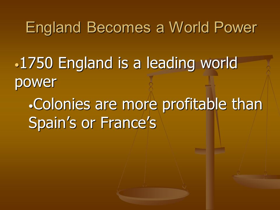 England Becomes a World Power 1750 England is a leading world power 1750 England is a leading world power Colonies are more profitable than Spain's or France's Colonies are more profitable than Spain's or France's