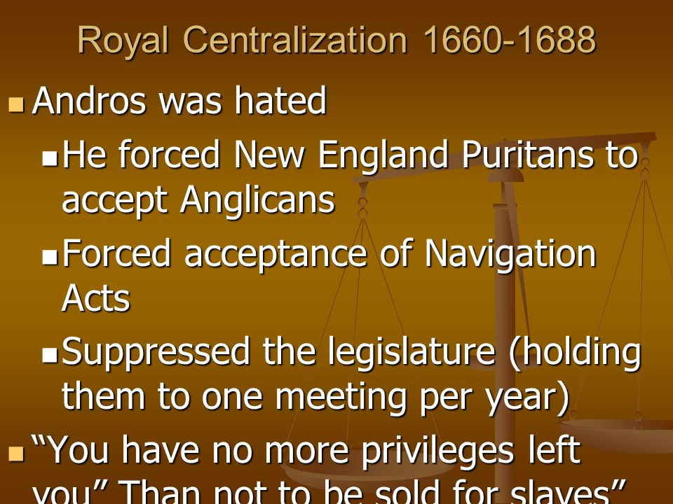 Royal Centralization 1660-1688 Andros was hated Andros was hated He forced New England Puritans to accept Anglicans He forced New England Puritans to accept Anglicans Forced acceptance of Navigation Acts Forced acceptance of Navigation Acts Suppressed the legislature (holding them to one meeting per year) Suppressed the legislature (holding them to one meeting per year) You have no more privileges left you Than not to be sold for slaves You have no more privileges left you Than not to be sold for slaves