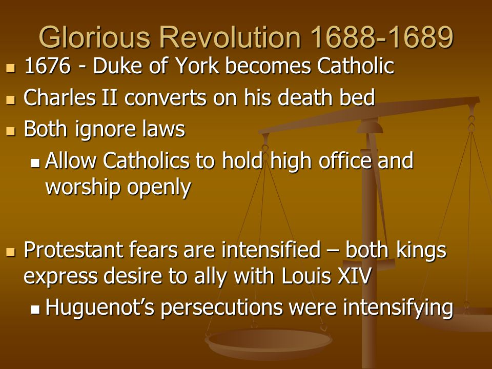 Glorious Revolution 1688-1689 1676 - Duke of York becomes Catholic 1676 - Duke of York becomes Catholic Charles II converts on his death bed Charles II converts on his death bed Both ignore laws Both ignore laws Allow Catholics to hold high office and worship openly Allow Catholics to hold high office and worship openly Protestant fears are intensified – both kings express desire to ally with Louis XIV Protestant fears are intensified – both kings express desire to ally with Louis XIV Huguenot's persecutions were intensifying Huguenot's persecutions were intensifying
