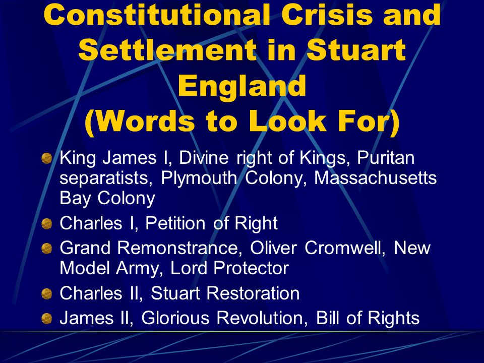 Constitutional Crisis and Settlement in Stuart England (Words to Look For) King James I, Divine right of Kings, Puritan separatists, Plymouth Colony, Massachusetts Bay Colony Charles I, Petition of Right Grand Remonstrance, Oliver Cromwell, New Model Army, Lord Protector Charles II, Stuart Restoration James II, Glorious Revolution, Bill of Rights