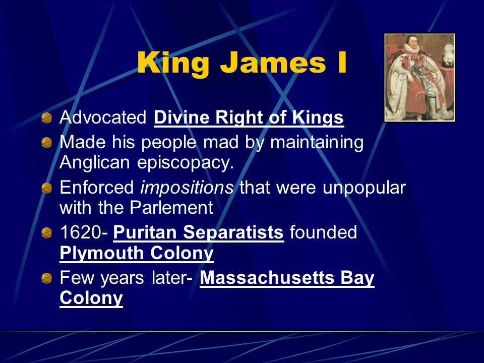 King James I Advocated Divine Right of Kings Made his people mad by maintaining Anglican episcopacy.