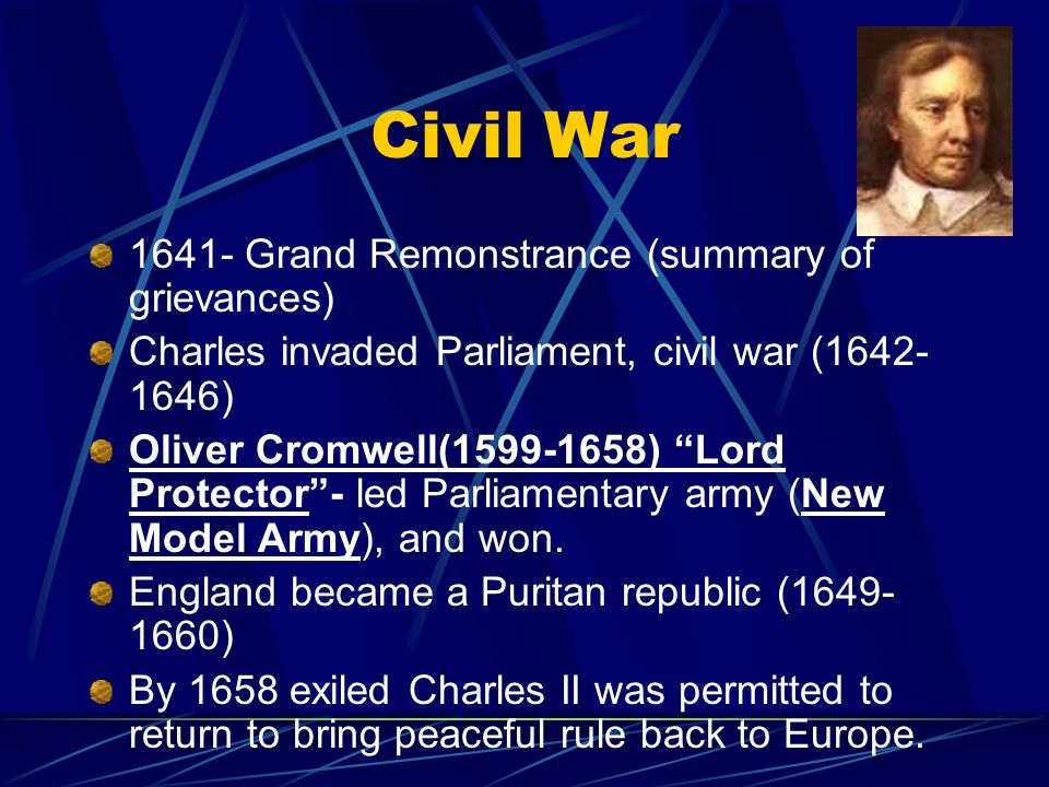 Civil War 1641- Grand Remonstrance (summary of grievances) Charles invaded Parliament, civil war (1642- 1646) Oliver Cromwell(1599-1658) Lord Protector - led Parliamentary army (New Model Army), and won.