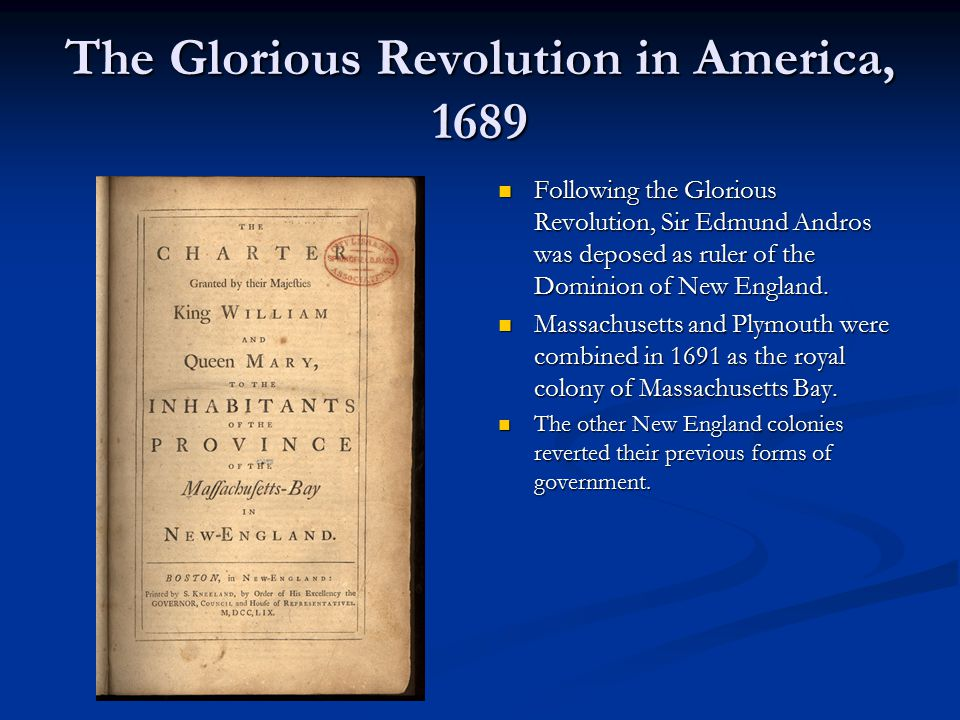 The Glorious Revolution in America, 1689 Following the Glorious Revolution, Sir Edmund Andros was deposed as ruler of the Dominion of New England.