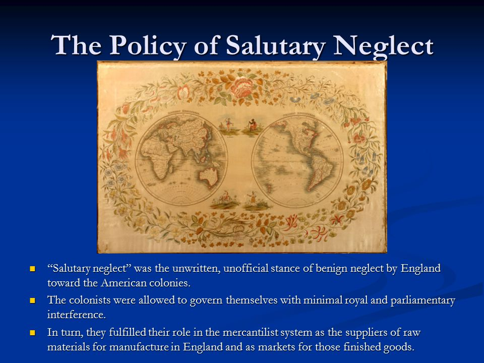 The Policy of Salutary Neglect Salutary neglect was the unwritten, unofficial stance of benign neglect by England toward the American colonies.