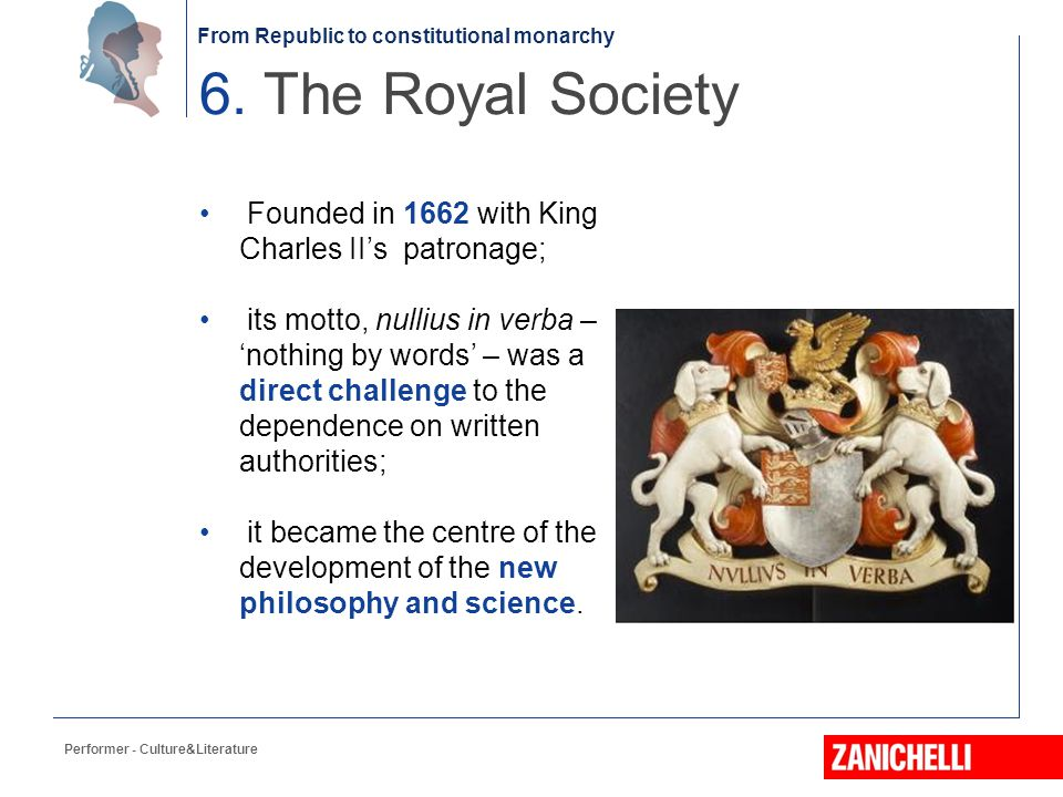 From Republic to constitutional monarchy Founded in 1662 with King Charles II's patronage; its motto, nullius in verba – 'nothing by words' – was a di