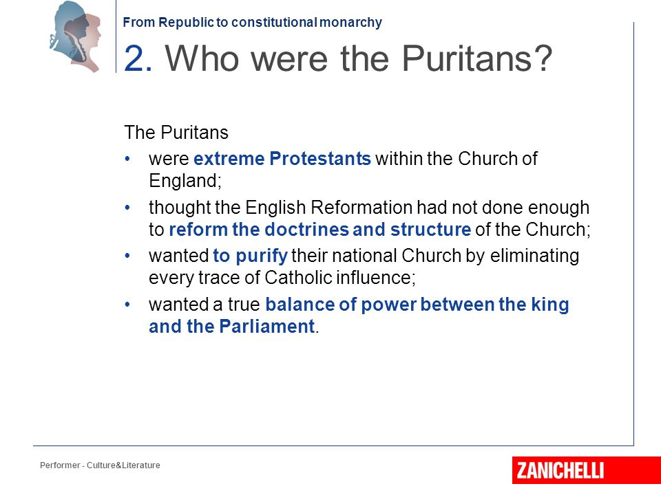 From Republic to constitutional monarchy The Puritans supported the Parliamentarian party; were linked to continental Reformed theology; believed that personal salvation depended on God; regarded the Bible as a guide to life; encouraged personal acts of mercy.