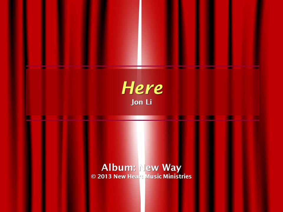 Album: New Way © 2013 New Heart Music Ministries Here Jon Li