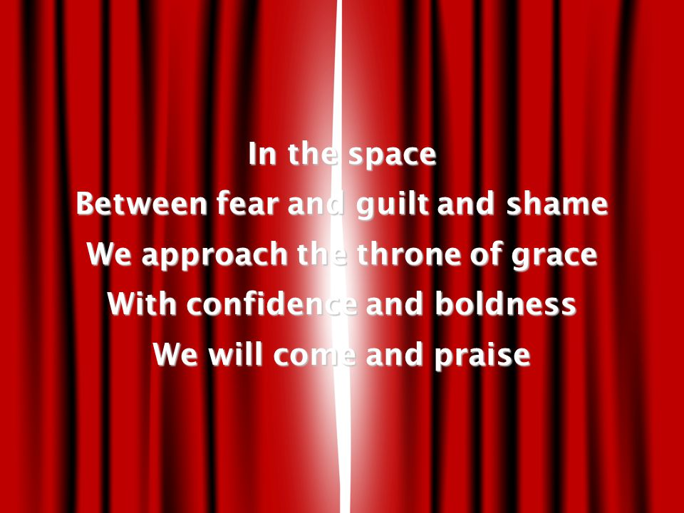 In the space Between fear and guilt and shame We approach the throne of grace With confidence and boldness We will come and praise