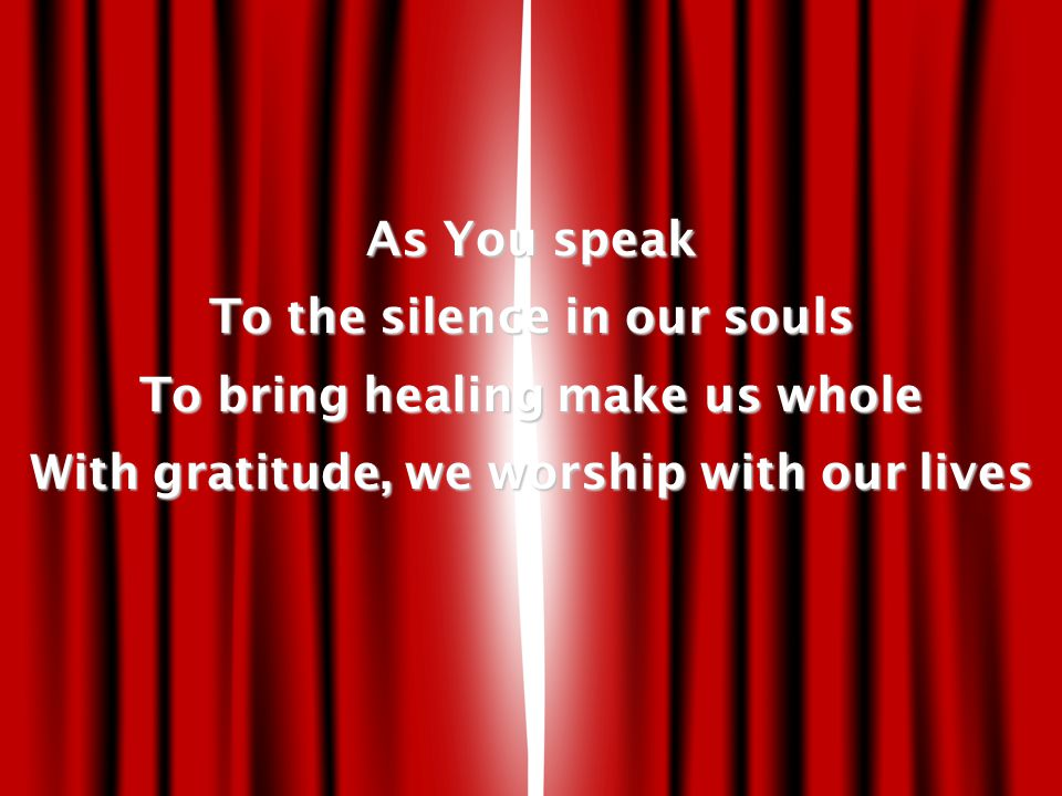 As You speak To the silence in our souls To bring healing make us whole With gratitude, we worship with our lives