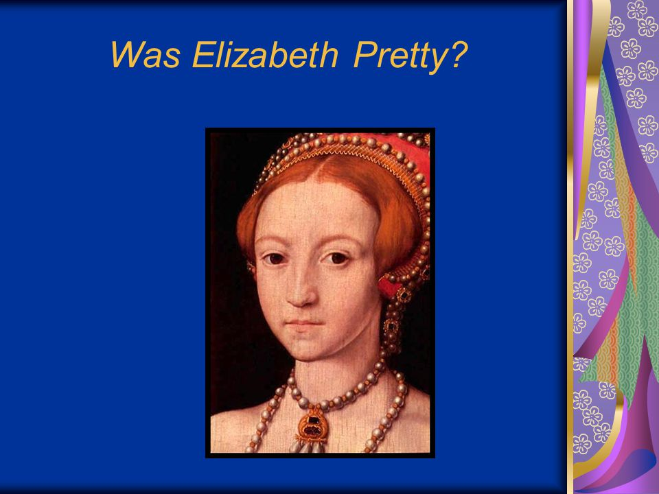 More about Elizabeth… Elizabeth was the daughter of Henry VIII and Anne Boleyn.