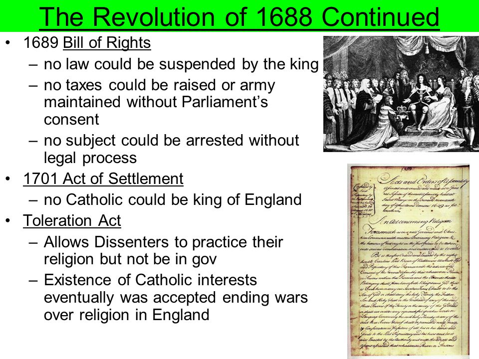 The Revolution of 1688 Continued 1689 Bill of Rights –no law could be suspended by the king –no taxes could be raised or army maintained without Parli